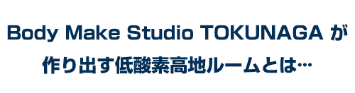 Body Make Studio TOKUNAGAが作り出す低酸素高地ルームとは